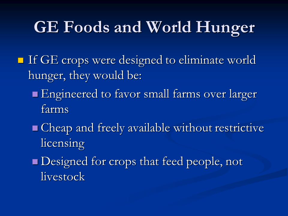 GE Foods and World Hunger If GE crops were designed to eliminate world hunger, they would be: If GE crops were designed to eliminate world hunger, the