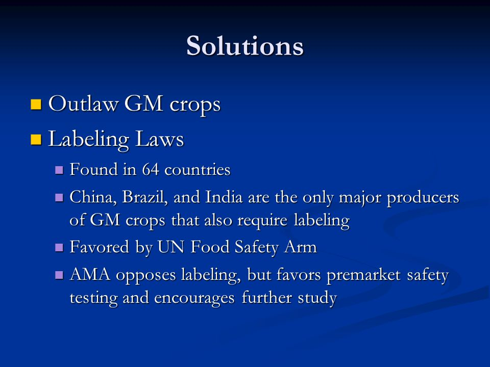 Solutions Outlaw GM crops Outlaw GM crops Labeling Laws Labeling Laws Found in 64 countries Found in 64 countries China, Brazil, and India are the onl