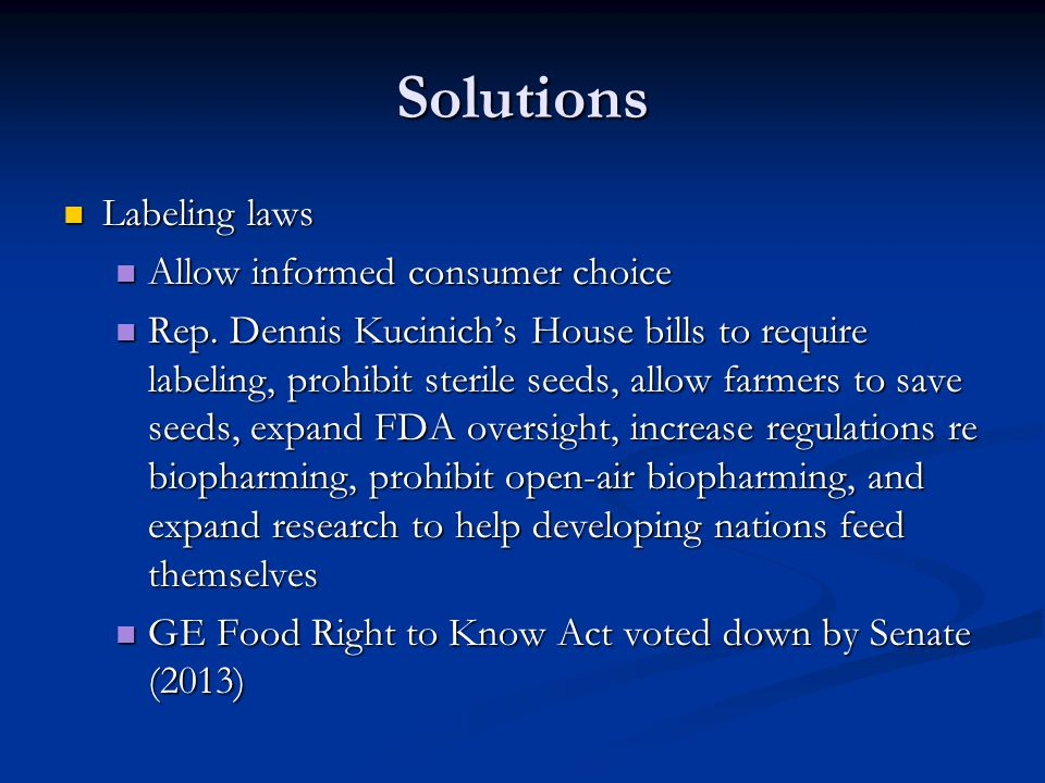 Solutions Labeling laws Labeling laws Allow informed consumer choice Allow informed consumer choice Rep. Dennis Kucinich's House bills to require labe