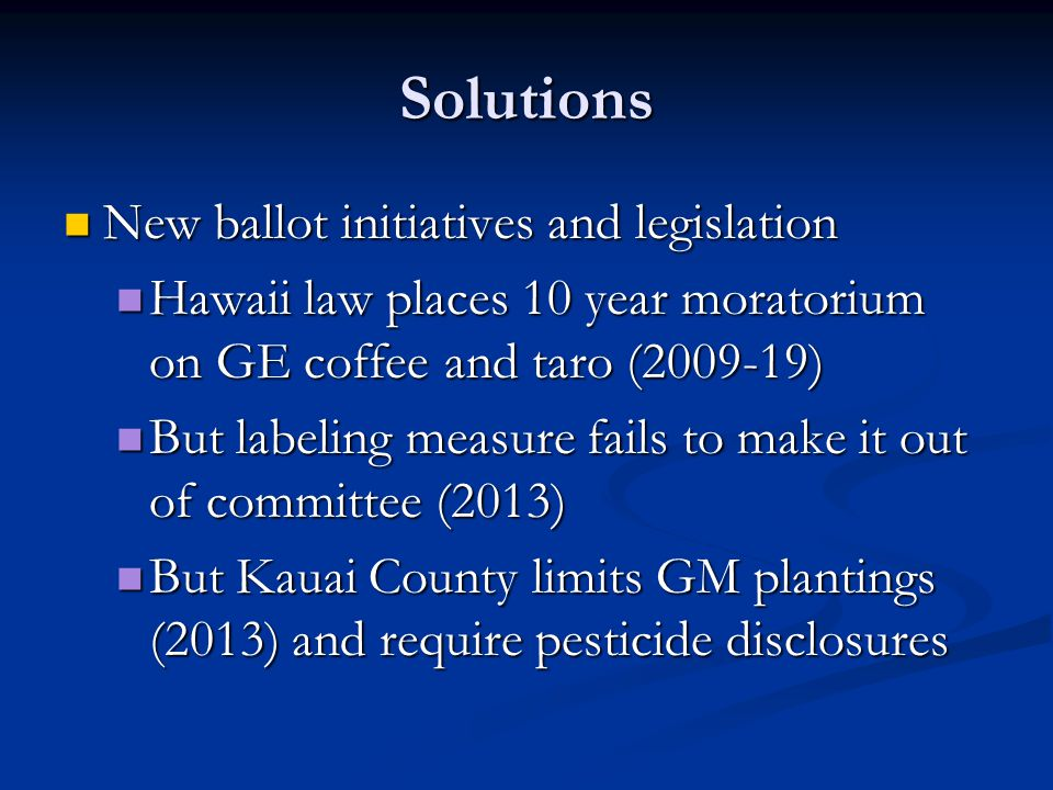 Solutions New ballot initiatives and legislation New ballot initiatives and legislation Hawaii law places 10 year moratorium on GE coffee and taro (20