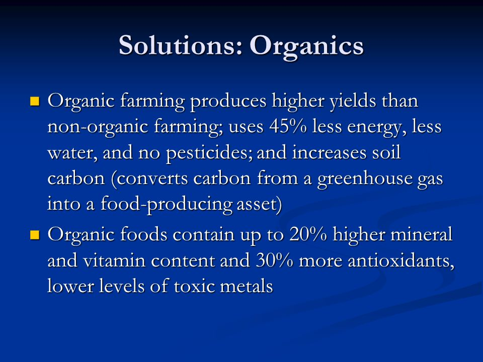 Solutions: Organics Organic farming produces higher yields than non-organic farming; uses 45% less energy, less water, and no pesticides; and increase