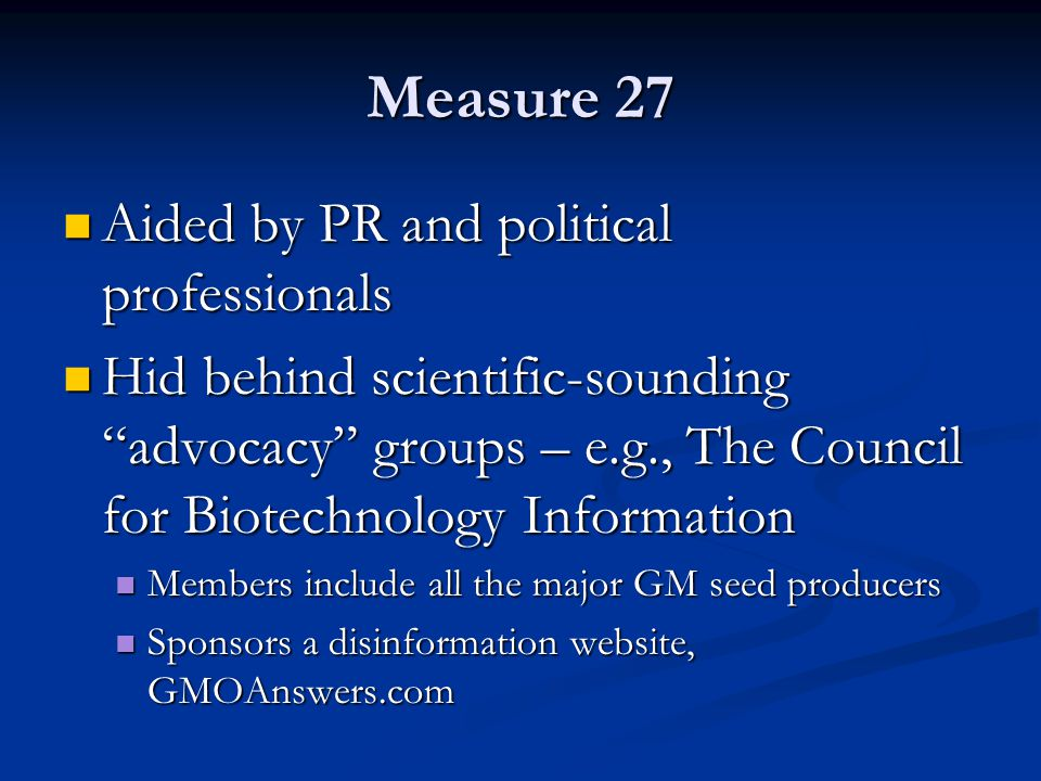 "Measure 27 Aided by PR and political professionals Aided by PR and political professionals Hid behind scientific-sounding ""advocacy"" groups – e.g., Th"