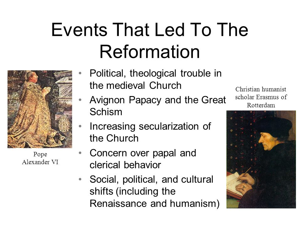 Events That Led To The Reformation Political, theological trouble in the medieval Church Avignon Papacy and the Great Schism Increasing secularization of the Church Concern over papal and clerical behavior Social, political, and cultural shifts (including the Renaissance and humanism) Pope Alexander VI Christian humanist scholar Erasmus of Rotterdam
