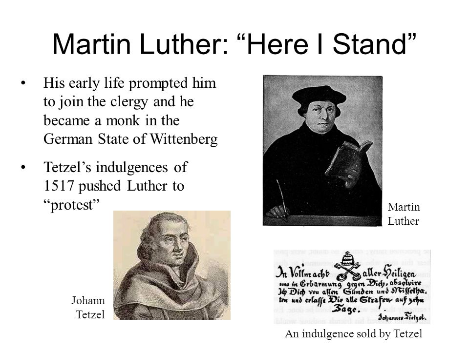 Martin Luther: Here I Stand His early life prompted him to join the clergy and he became a monk in the German State of Wittenberg Tetzel's indulgences of 1517 pushed Luther to protest Martin Luther Johann Tetzel An indulgence sold by Tetzel