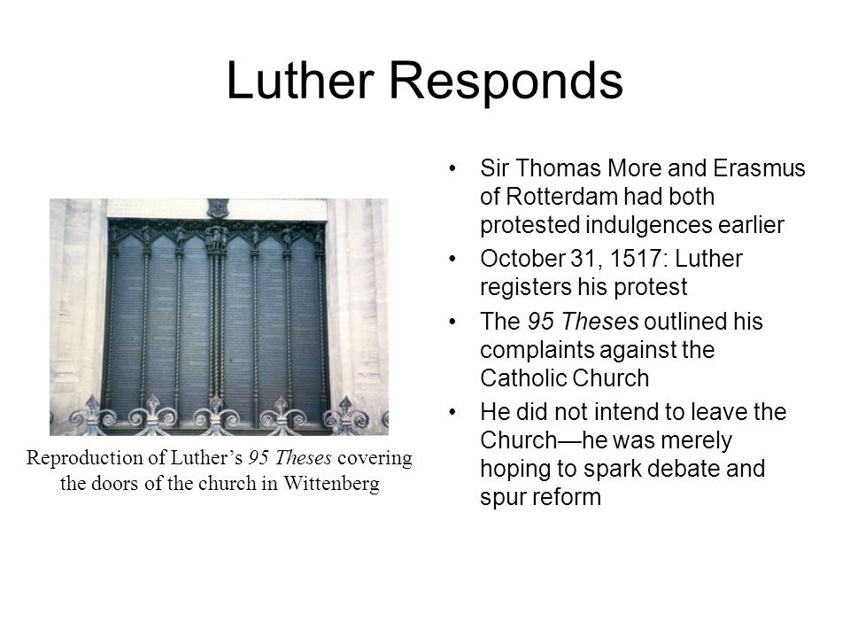 Luther Responds Sir Thomas More and Erasmus of Rotterdam had both protested indulgences earlier October 31, 1517: Luther registers his protest The 95 Theses outlined his complaints against the Catholic Church He did not intend to leave the Church—he was merely hoping to spark debate and spur reform Reproduction of Luther's 95 Theses covering the doors of the church in Wittenberg
