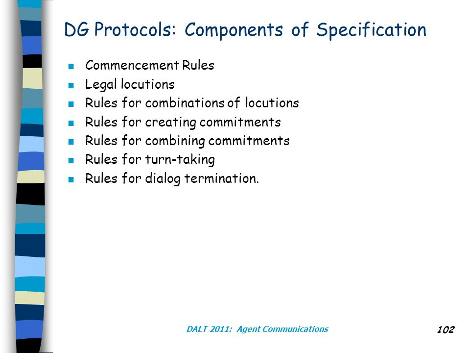 DALT 2011: Agent Communications 102 DG Protocols: Components of Specification n Commencement Rules n Legal locutions n Rules for combinations of locutions n Rules for creating commitments n Rules for combining commitments n Rules for turn-taking n Rules for dialog termination.