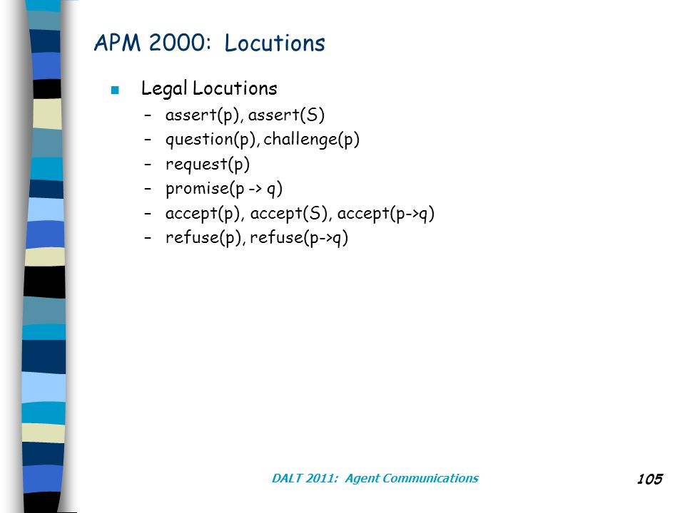 DALT 2011: Agent Communications 105 APM 2000: Locutions n Legal Locutions –assert(p), assert(S) –question(p), challenge(p) –request(p) –promise(p -> q) –accept(p), accept(S), accept(p->q) –refuse(p), refuse(p->q)