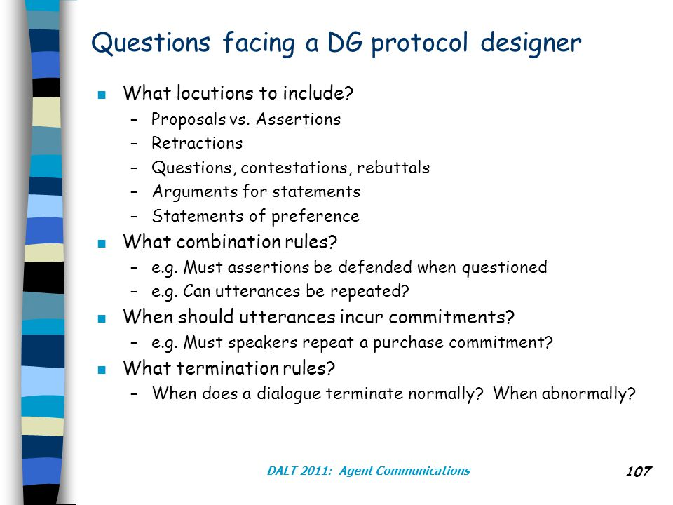 DALT 2011: Agent Communications 107 Questions facing a DG protocol designer n What locutions to include.