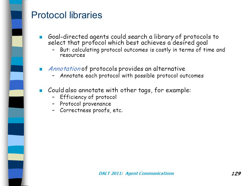 DALT 2011: Agent Communications Protocol libraries n Goal-directed agents could search a library of protocols to select that protocol which best achieves a desired goal –But: calculating protocol outcomes is costly in terms of time and resources n Annotation of protocols provides an alternative –Annotate each protocol with possible protocol outcomes n Could also annotate with other tags, for example: –Efficiency of protocol –Protocol provenance –Correctness proofs, etc.
