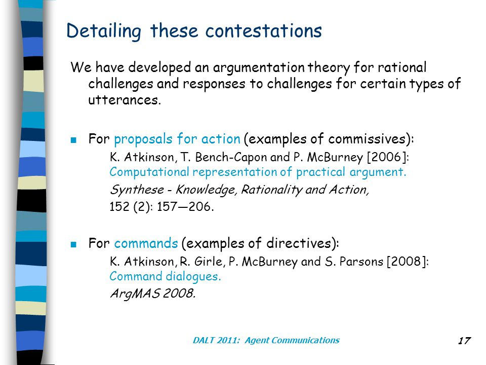 DALT 2011: Agent Communications 17 Detailing these contestations We have developed an argumentation theory for rational challenges and responses to challenges for certain types of utterances.