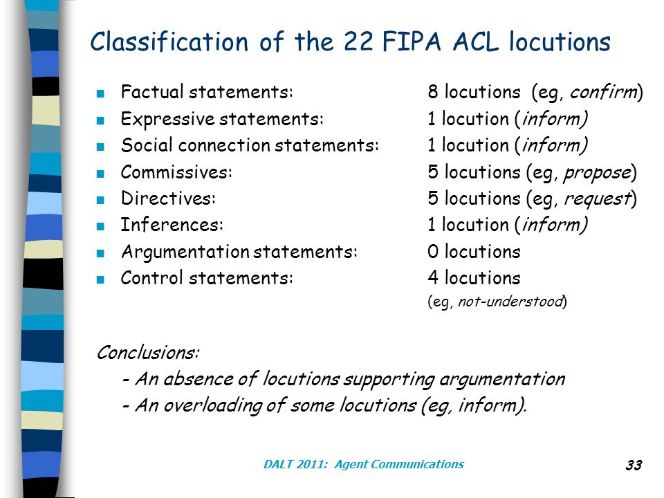 DALT 2011: Agent Communications 33 Classification of the 22 FIPA ACL locutions n Factual statements: 8 locutions (eg, confirm) n Expressive statements: 1 locution (inform) n Social connection statements: 1 locution (inform) n Commissives: 5 locutions (eg, propose) n Directives: 5 locutions (eg, request) n Inferences: 1 locution (inform) n Argumentation statements: 0 locutions n Control statements: 4 locutions (eg, not-understood) Conclusions: - An absence of locutions supporting argumentation - An overloading of some locutions (eg, inform).