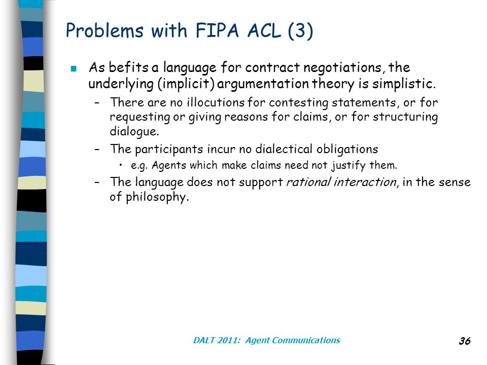 DALT 2011: Agent Communications 36 Problems with FIPA ACL (3) n As befits a language for contract negotiations, the underlying (implicit) argumentation theory is simplistic.
