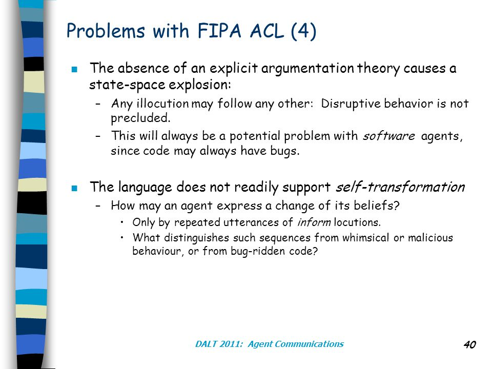 DALT 2011: Agent Communications 40 Problems with FIPA ACL (4) n The absence of an explicit argumentation theory causes a state-space explosion: –Any illocution may follow any other: Disruptive behavior is not precluded.