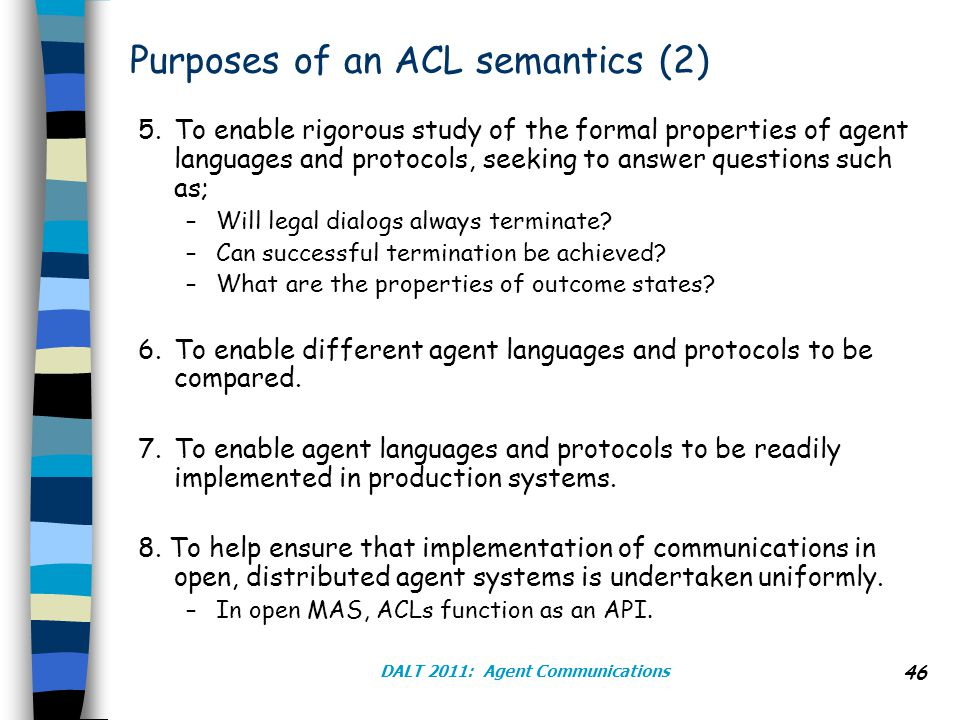 DALT 2011: Agent Communications 46 Purposes of an ACL semantics (2) 5.To enable rigorous study of the formal properties of agent languages and protocols, seeking to answer questions such as; –Will legal dialogs always terminate.