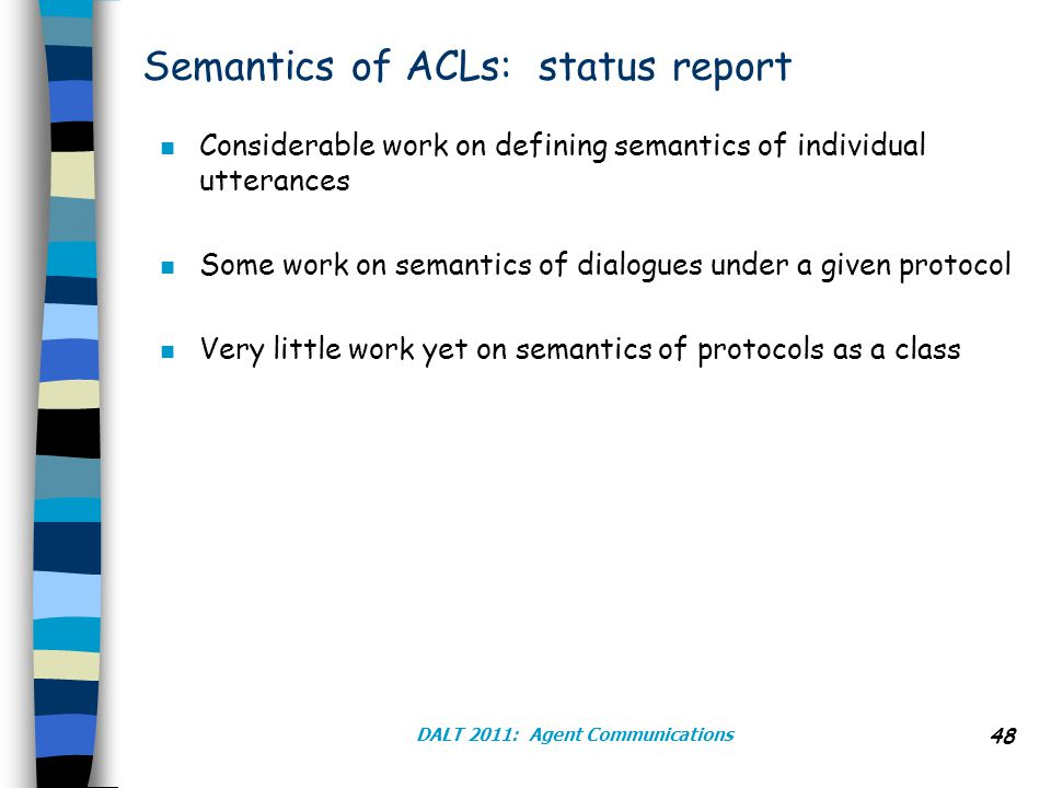 DALT 2011: Agent Communications 48 Semantics of ACLs: status report n Considerable work on defining semantics of individual utterances n Some work on semantics of dialogues under a given protocol n Very little work yet on semantics of protocols as a class