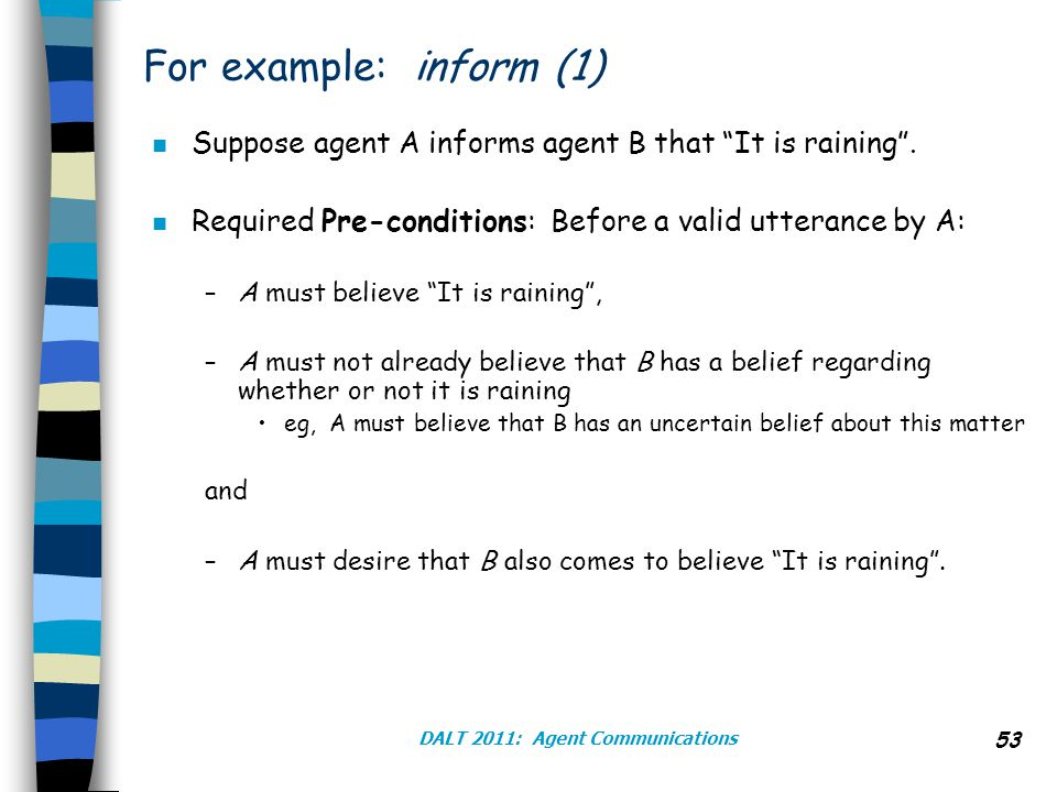 DALT 2011: Agent Communications 53 For example: inform (1) n Suppose agent A informs agent B that It is raining .