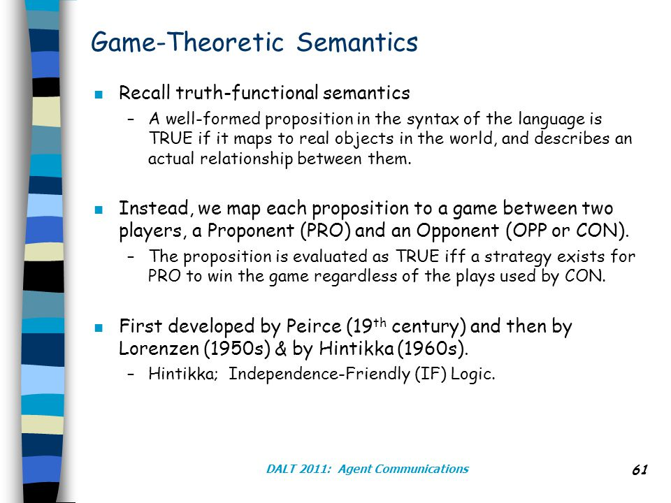 DALT 2011: Agent Communications 61 Game-Theoretic Semantics n Recall truth-functional semantics –A well-formed proposition in the syntax of the language is TRUE if it maps to real objects in the world, and describes an actual relationship between them.