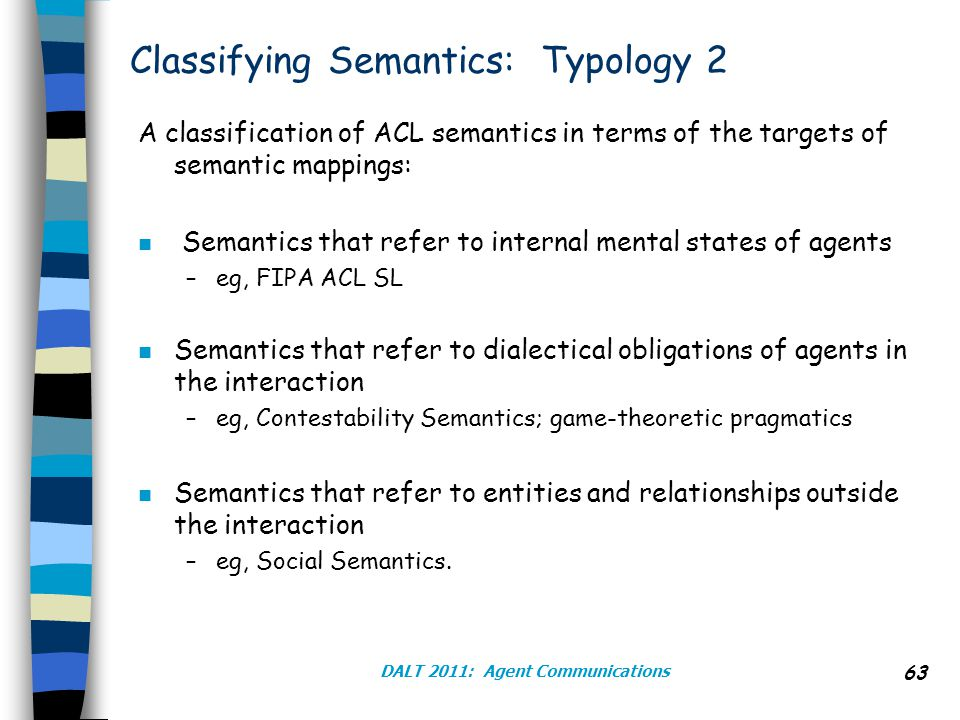 Classifying Semantics: Typology 2 A classification of ACL semantics in terms of the targets of semantic mappings: n Semantics that refer to internal mental states of agents –eg, FIPA ACL SL n Semantics that refer to dialectical obligations of agents in the interaction –eg, Contestability Semantics; game-theoretic pragmatics n Semantics that refer to entities and relationships outside the interaction –eg, Social Semantics.