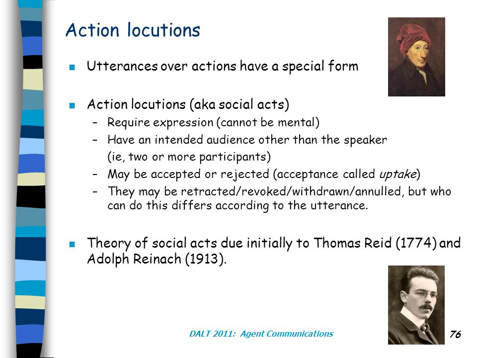DALT 2011: Agent Communications 76 Action locutions n Utterances over actions have a special form n Action locutions (aka social acts) –Require expression (cannot be mental) –Have an intended audience other than the speaker (ie, two or more participants) –May be accepted or rejected (acceptance called uptake) –They may be retracted/revoked/withdrawn/annulled, but who can do this differs according to the utterance.