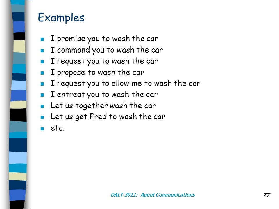 DALT 2011: Agent Communications 77 Examples n I promise you to wash the car n I command you to wash the car n I request you to wash the car n I propose to wash the car n I request you to allow me to wash the car n I entreat you to wash the car n Let us together wash the car n Let us get Fred to wash the car n etc.