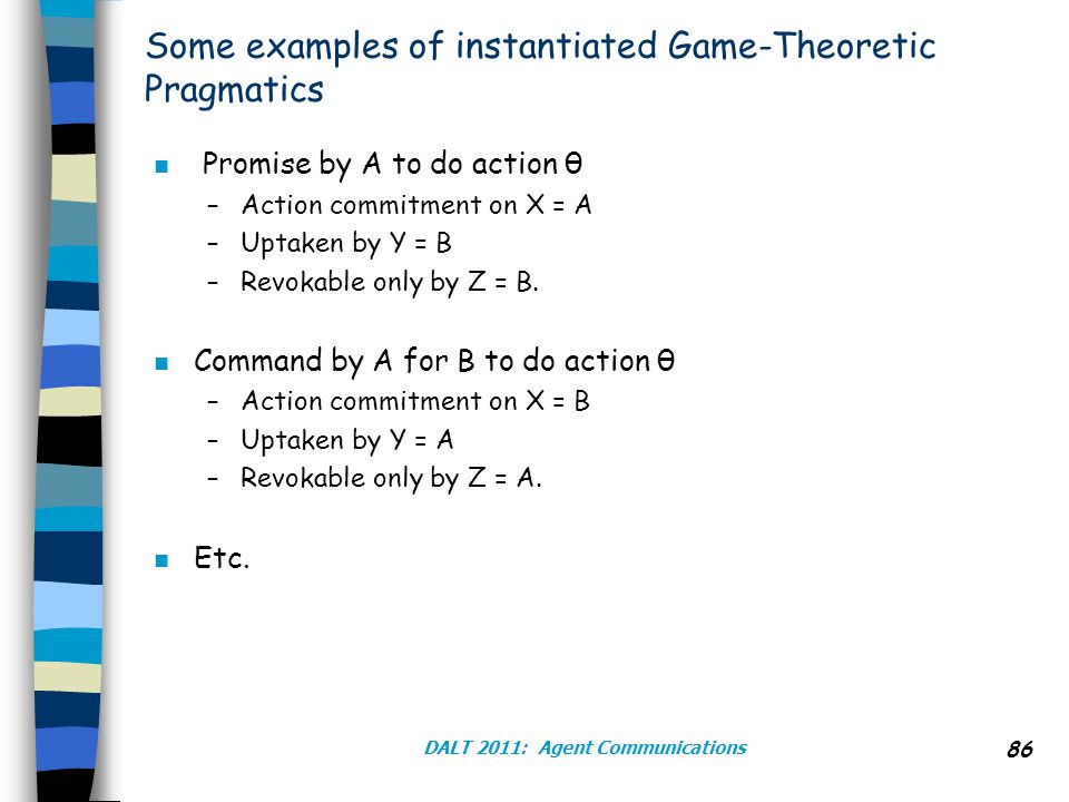 DALT 2011: Agent Communications 86 Some examples of instantiated Game-Theoretic Pragmatics n Promise by A to do action θ –Action commitment on X = A –Uptaken by Y = B –Revokable only by Z = B.