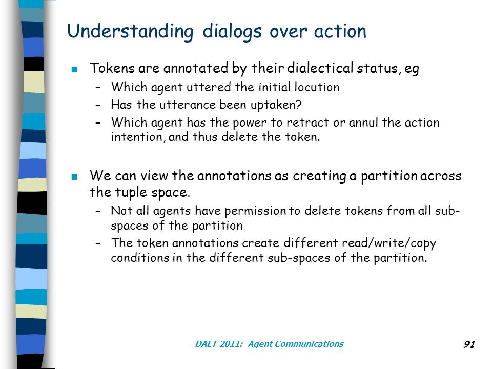 DALT 2011: Agent Communications 91 Understanding dialogs over action n Tokens are annotated by their dialectical status, eg –Which agent uttered the initial locution –Has the utterance been uptaken.