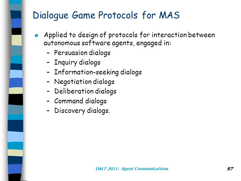 DALT 2011: Agent Communications 97 Dialogue Game Protocols for MAS n Applied to design of protocols for interaction between autonomous software agents, engaged in: –Persuasion dialogs –Inquiry dialogs –Information-seeking dialogs –Negotiation dialogs –Deliberation dialogs –Command dialogs –Discovery dialogs.