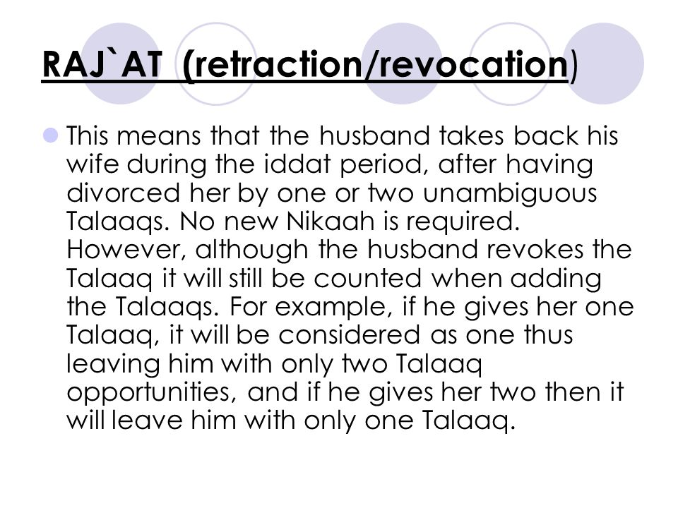 RAJ`AT (retraction/revocation ) This means that the husband takes back his wife during the iddat period, after having divorced her by one or two unambiguous Talaaqs.