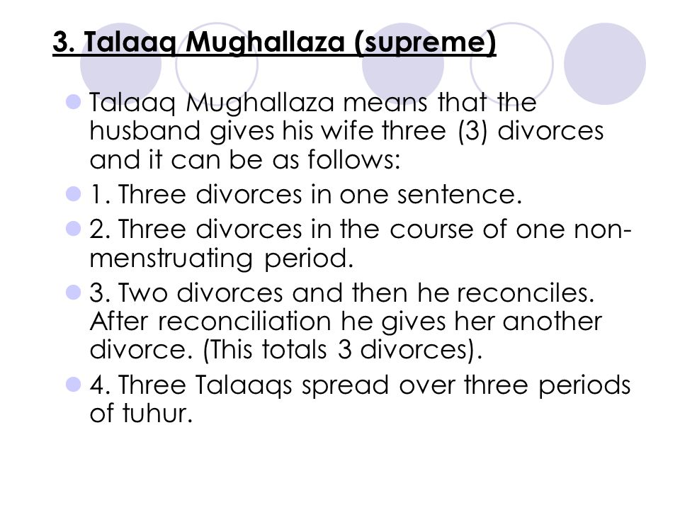 3. Talaaq Mughallaza (supreme) Talaaq Mughallaza means that the husband gives his wife three (3) divorces and it can be as follows: 1. Three divorces