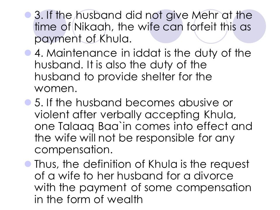 3. If the husband did not give Mehr at the time of Nikaah, the wife can forfeit this as payment of Khula. 4. Maintenance in iddat is the duty of the h