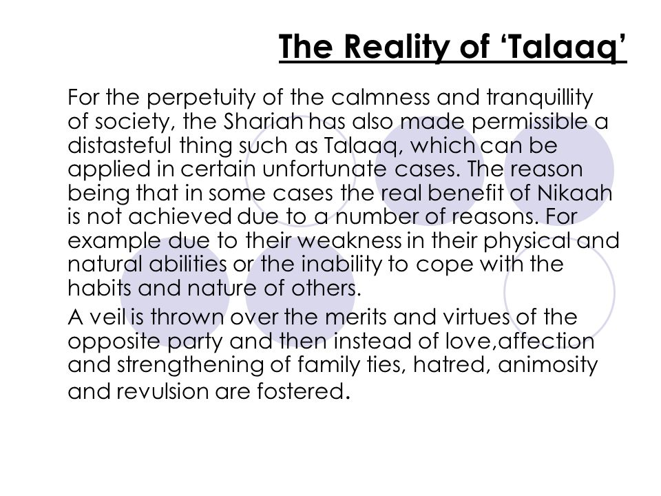 The Reality of 'Talaaq' For the perpetuity of the calmness and tranquillity of society, the Shariah has also made permissible a distasteful thing such as Talaaq, which can be applied in certain unfortunate cases.
