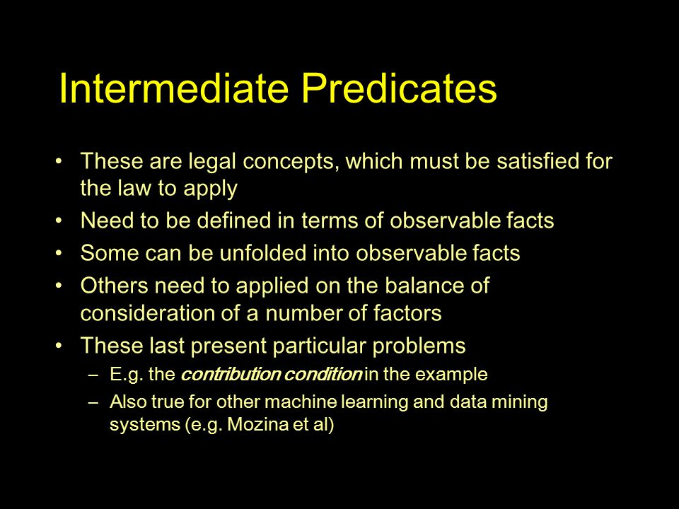 Intermediate Predicates These are legal concepts, which must be satisfied for the law to apply Need to be defined in terms of observable facts Some can be unfolded into observable facts Others need to applied on the balance of consideration of a number of factors These last present particular problems –E.g.