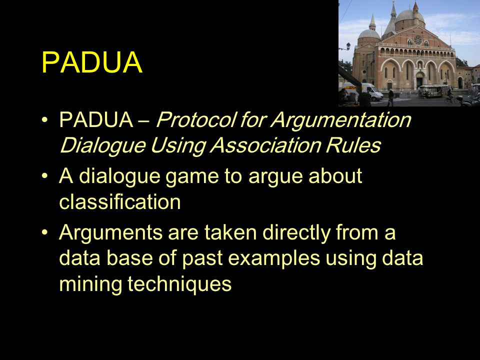 Arguing from Experience Most dialogue systems are based on belief bases –Participants use facts and rules to construct their arguments PADUA uses examples directly –Participants have a data base containing collections of instances representing their past experience Resembles case based rather than rule based reasoning