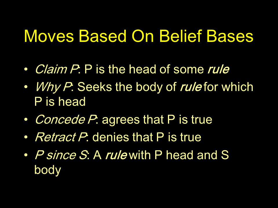 Moves Based On Belief Bases Claim P: P is the head of some rule Why P: Seeks the body of rule for which P is head Concede P: agrees that P is true Retract P: denies that P is true P since S: A rule with P head and S body