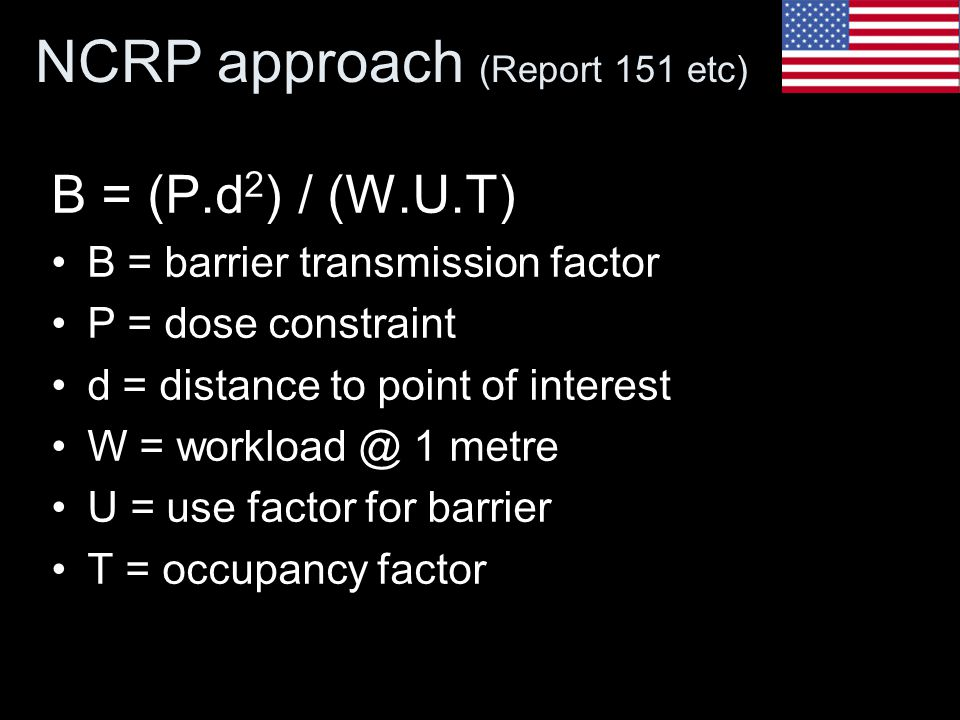 NCRP approach (Report 151 etc) B = (P.d 2 ) / (W.U.T) B = barrier transmission factor P = dose constraint d = distance to point of interest W = workload @ 1 metre U = use factor for barrier T = occupancy factor