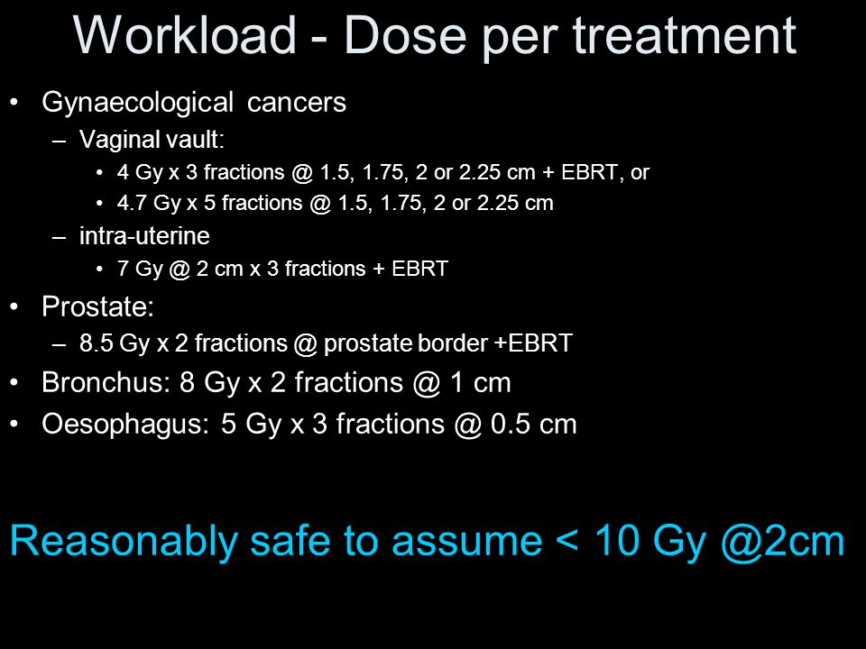 Workload - Dose per treatment Gynaecological cancers –Vaginal vault: 4 Gy x 3 fractions @ 1.5, 1.75, 2 or 2.25 cm + EBRT, or 4.7 Gy x 5 fractions @ 1.