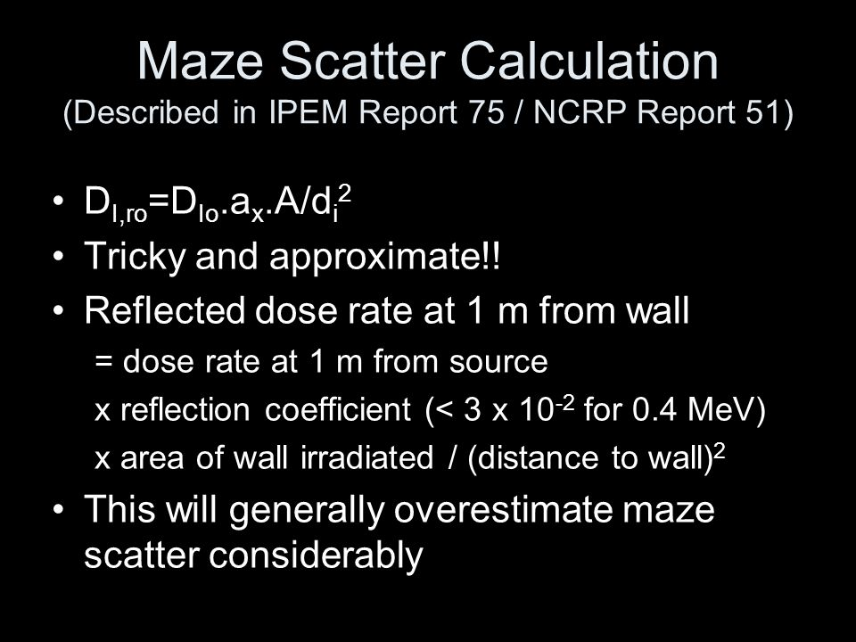 Maze Scatter Calculation (Described in IPEM Report 75 / NCRP Report 51) D I,ro =D Io.a x.A/d i 2 Tricky and approximate!! Reflected dose rate at 1 m f
