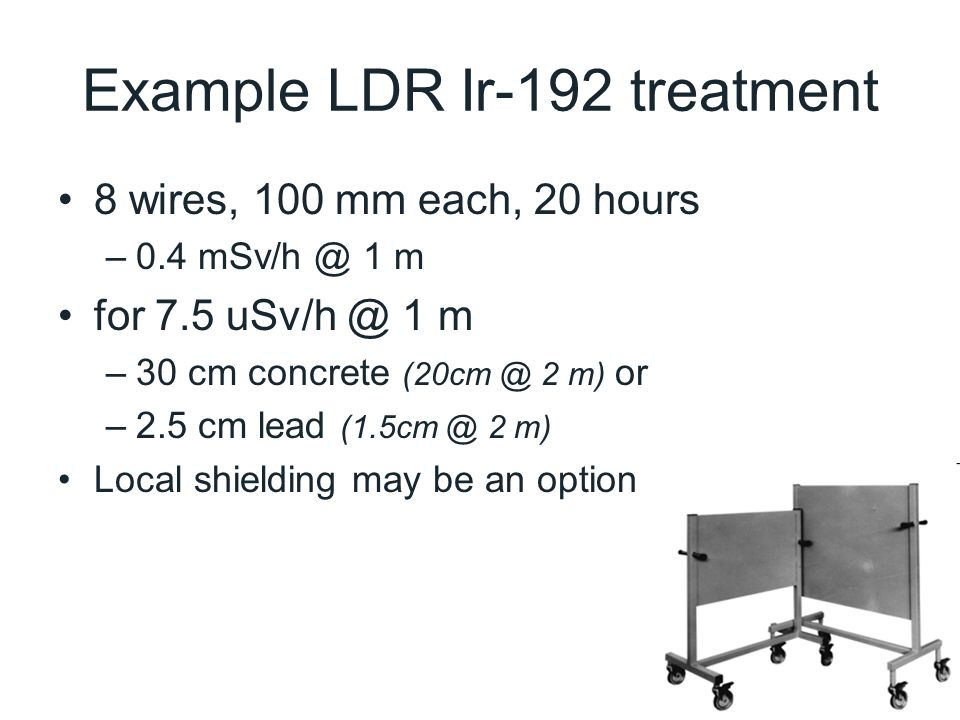 Example LDR Ir-192 treatment 8 wires, 100 mm each, 20 hours –0.4 mSv/h @ 1 m for 7.5 uSv/h @ 1 m –30 cm concrete (20cm @ 2 m) or –2.5 cm lead (1.5cm @