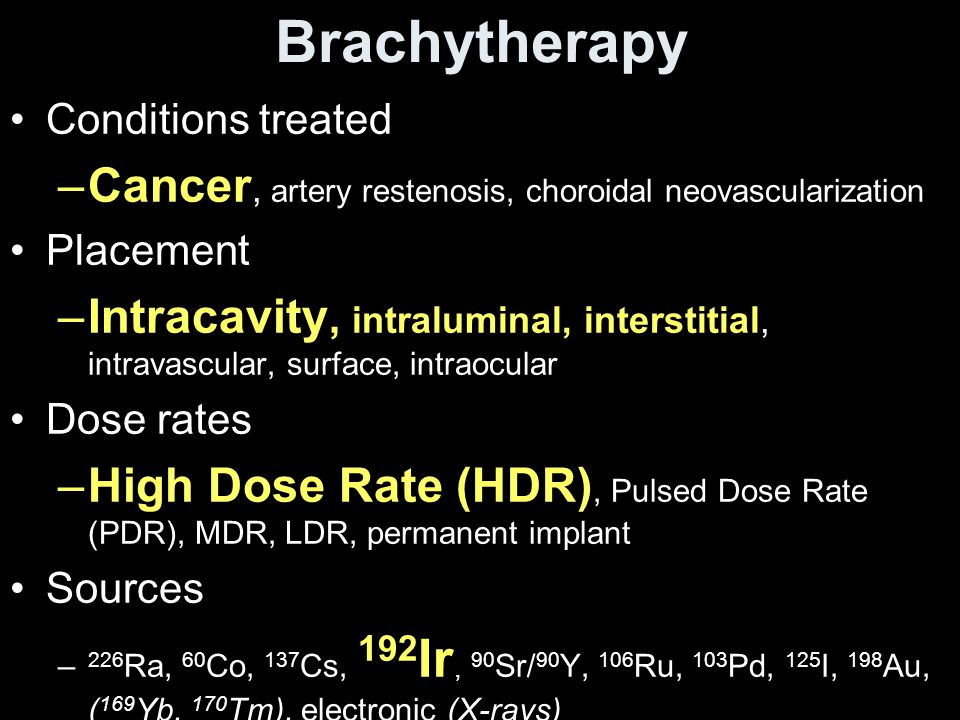 Brachytherapy Conditions treated –Cancer, artery restenosis, choroidal neovascularization Placement –Intracavity, intraluminal, interstitial, intravas