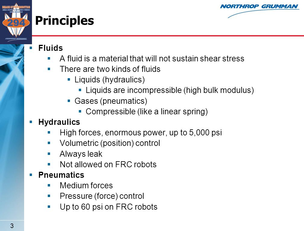 3 Principles  Fluids  A fluid is a material that will not sustain shear stress  There are two kinds of fluids  Liquids (hydraulics)  Liquids are incompressible (high bulk modulus)  Gases (pneumatics)  Compressible (like a linear spring)  Hydraulics  High forces, enormous power, up to 5,000 psi  Volumetric (position) control  Always leak  Not allowed on FRC robots  Pneumatics  Medium forces  Pressure (force) control  Up to 60 psi on FRC robots