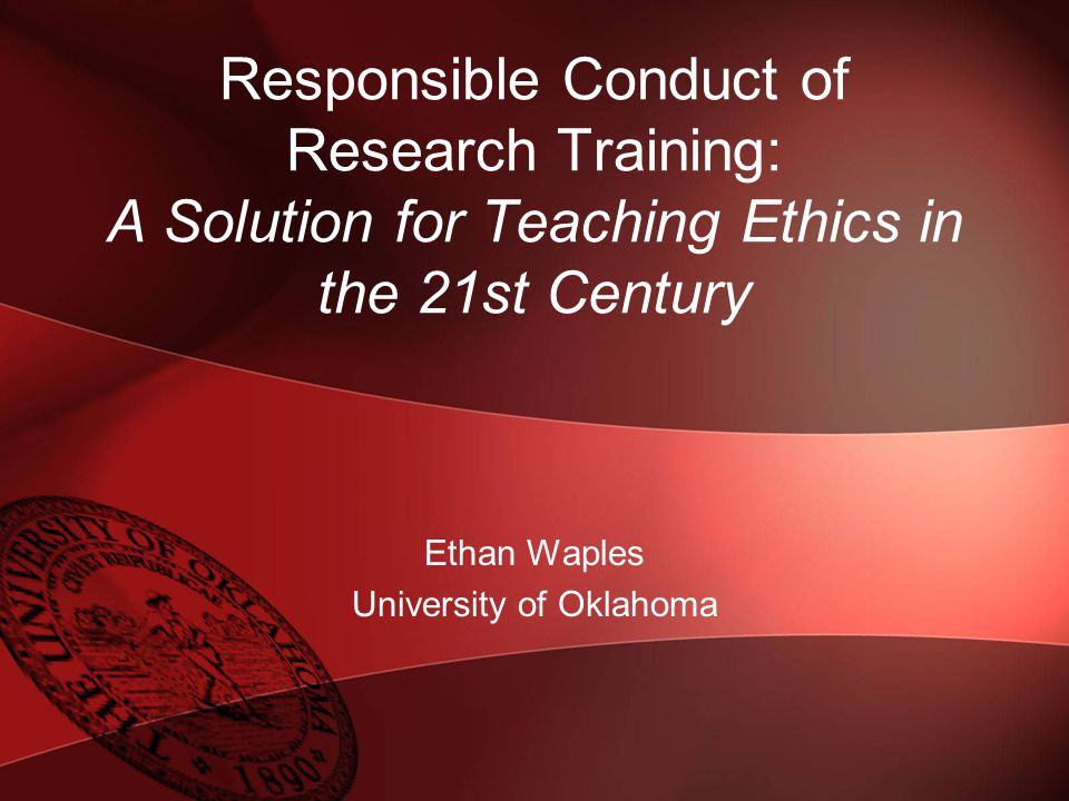 Responsible Conduct of Research Training: A Solution for Teaching Ethics in the 21st Century Ethan Waples University of Oklahoma