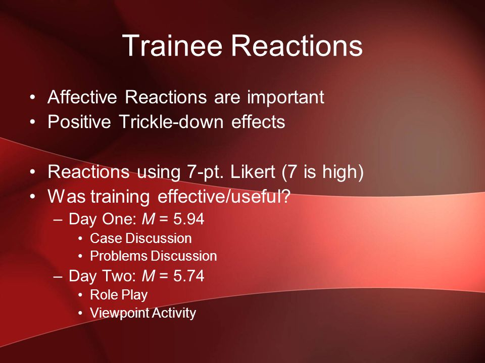 Trainee Reactions Affective Reactions are important Positive Trickle-down effects Reactions using 7-pt.