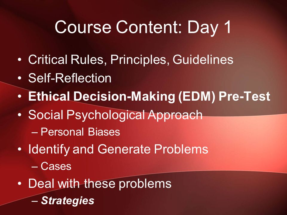 Course Content: Day 1 Critical Rules, Principles, Guidelines Self-Reflection Ethical Decision-Making (EDM) Pre-Test Social Psychological Approach –Personal Biases Identify and Generate Problems –Cases Deal with these problems –Strategies