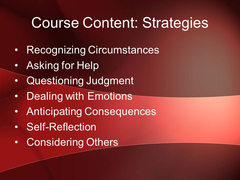 Course Content: Strategies Recognizing Circumstances Asking for Help Questioning Judgment Dealing with Emotions Anticipating Consequences Self-Reflection Considering Others