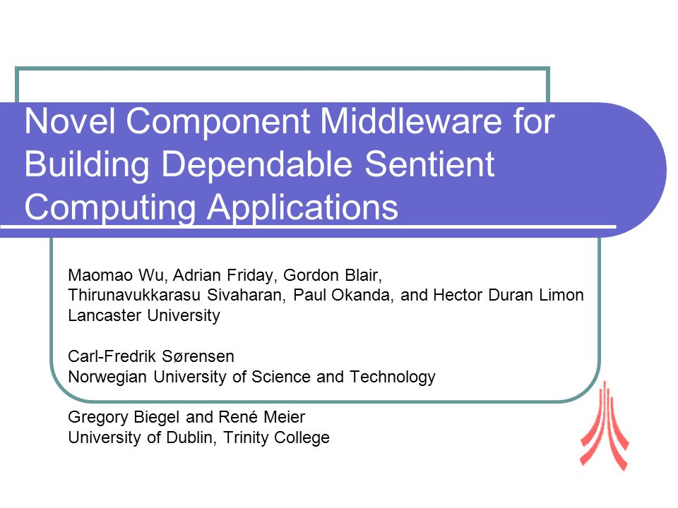 Novel Component Middleware for Building Dependable Sentient Computing Applications Maomao Wu, Adrian Friday, Gordon Blair, Thirunavukkarasu Sivaharan, Paul Okanda, and Hector Duran Limon Lancaster University Carl-Fredrik Sørensen Norwegian University of Science and Technology Gregory Biegel and René Meier University of Dublin, Trinity College