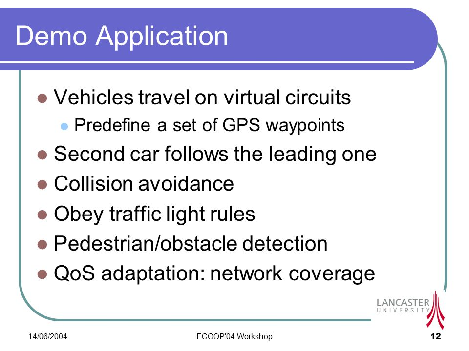 14/06/2004ECOOP 04 Workshop12 Demo Application Vehicles travel on virtual circuits Predefine a set of GPS waypoints Second car follows the leading one Collision avoidance Obey traffic light rules Pedestrian/obstacle detection QoS adaptation: network coverage