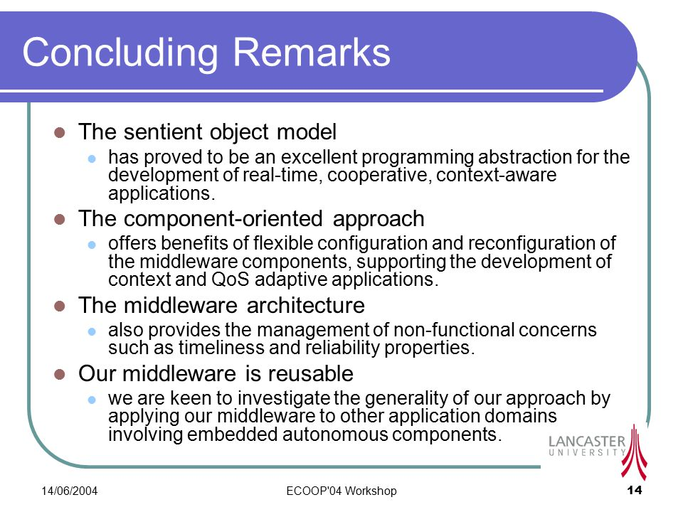 14/06/2004ECOOP 04 Workshop14 Concluding Remarks The sentient object model has proved to be an excellent programming abstraction for the development of real-time, cooperative, context-aware applications.
