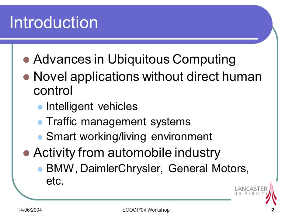 14/06/2004ECOOP 04 Workshop2 Introduction Advances in Ubiquitous Computing Novel applications without direct human control Intelligent vehicles Traffic management systems Smart working/living environment Activity from automobile industry BMW, DaimlerChrysler, General Motors, etc.