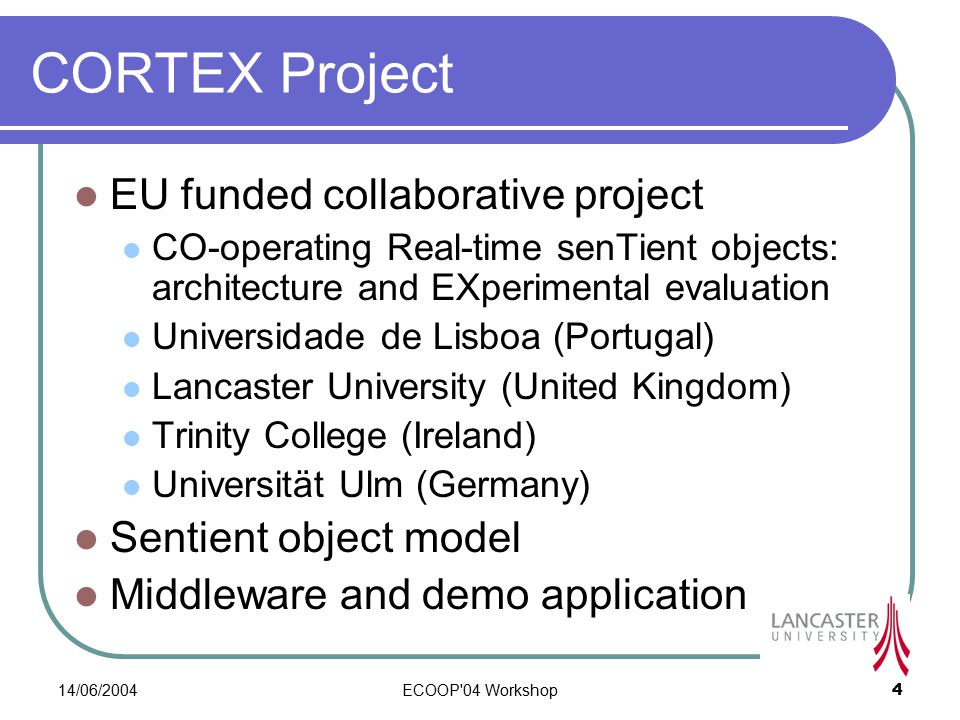 14/06/2004ECOOP 04 Workshop4 CORTEX Project EU funded collaborative project CO-operating Real-time senTient objects: architecture and EXperimental evaluation Universidade de Lisboa (Portugal) Lancaster University (United Kingdom) Trinity College (Ireland) Universität Ulm (Germany) Sentient object model Middleware and demo application
