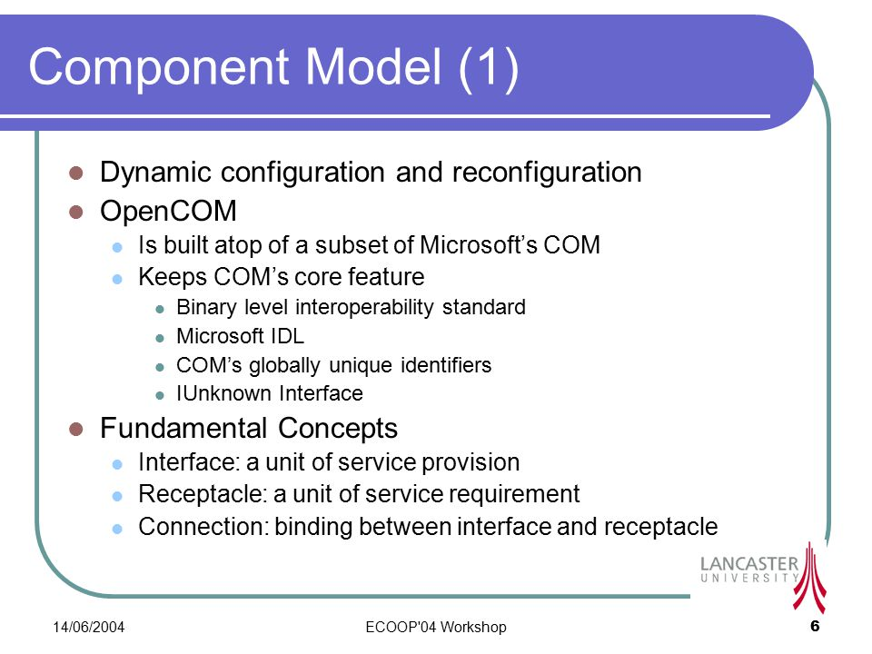 14/06/2004ECOOP 04 Workshop6 Component Model (1) Dynamic configuration and reconfiguration OpenCOM Is built atop of a subset of Microsoft's COM Keeps COM's core feature Binary level interoperability standard Microsoft IDL COM's globally unique identifiers IUnknown Interface Fundamental Concepts Interface: a unit of service provision Receptacle: a unit of service requirement Connection: binding between interface and receptacle